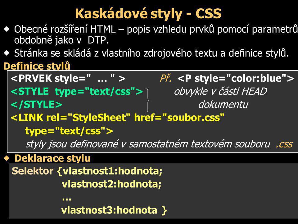 Kaskádové styly - CSS  Obecné rozšíření HTML – popis vzhledu prvků pomocí parametrů, obdobně jako v DTP.