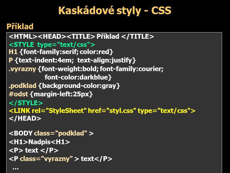 Kaskádové styly - CSS Příklad H1 {font-family:serif; color:red} P {text-indent:4em; text-align:justify}.vyrazny {font-weight:bold; font-family:courier; font-color:darkblue}.podklad {background-color:gray} #odst {margin-left:25px} Nadpis text … Příklad