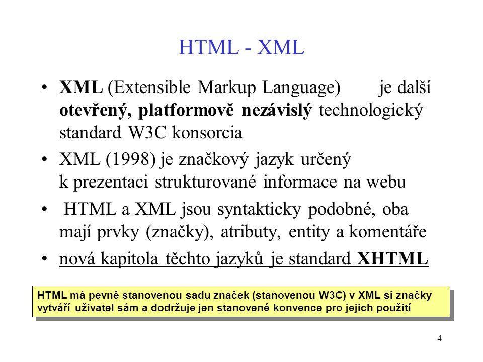 4 HTML - XML XML (Extensible Markup Language) je další otevřený, platformově nezávislý technologický standard W3C konsorcia XML (1998) je značkový jazyk určený k prezentaci strukturované informace na webu HTML a XML jsou syntakticky podobné, oba mají prvky (značky), atributy, entity a komentáře nová kapitola těchto jazyků je standard XHTML HTML má pevně stanovenou sadu značek (stanovenou W3C) v XML si značky vytváří uživatel sám a dodržuje jen stanovené konvence pro jejich použití