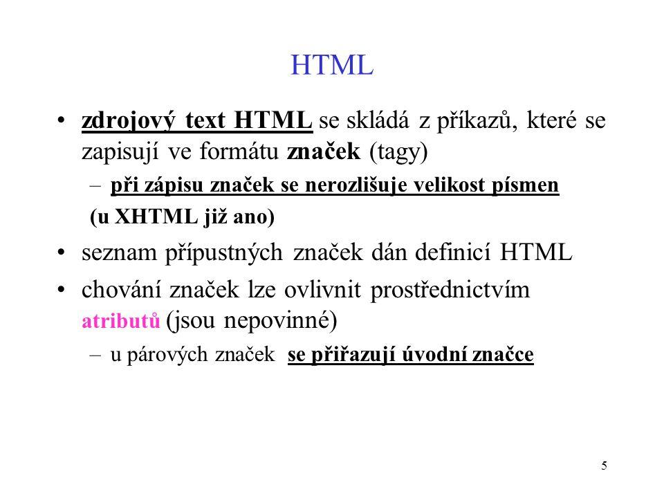5 HTML zdrojový text HTML se skládá z příkazů, které se zapisují ve formátu značek (tagy) –při zápisu značek se nerozlišuje velikost písmen (u XHTML již ano) seznam přípustných značek dán definicí HTML chování značek lze ovlivnit prostřednictvím atributů (jsou nepovinné) –u párových značek se přiřazují úvodní značce