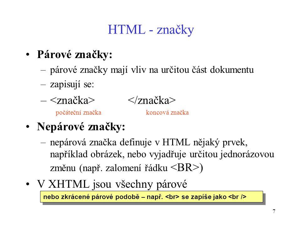 7 HTML - značky Párové značky: –párové značky mají vliv na určitou část dokumentu –zapisují se: – počáteční značka koncová značka Nepárové značky: –nepárová značka definuje v HTML nějaký prvek, například obrázek, nebo vyjadřuje určitou jednorázovou změnu (např.