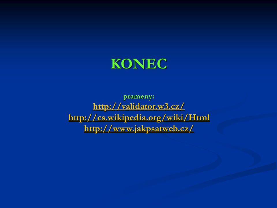 KONEC prameny: http://validator.w3.cz/ http://cs.wikipedia.org/wiki/Html http://www.jakpsatweb.cz/ http://validator.w3.cz/ http://cs.wikipedia.org/wiki/Html http://www.jakpsatweb.cz/ http://validator.w3.cz/ http://cs.wikipedia.org/wiki/Html http://www.jakpsatweb.cz/