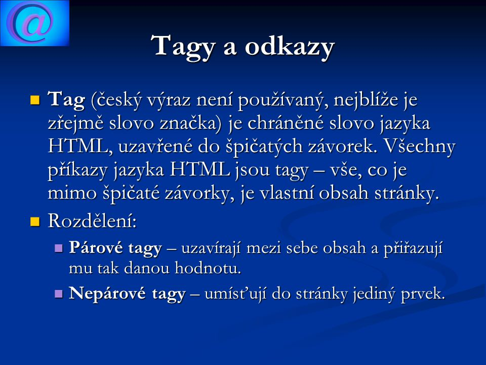 Tagy a odkazy Tag (český výraz není používaný, nejblíže je zřejmě slovo značka) je chráněné slovo jazyka HTML, uzavřené do špičatých závorek.