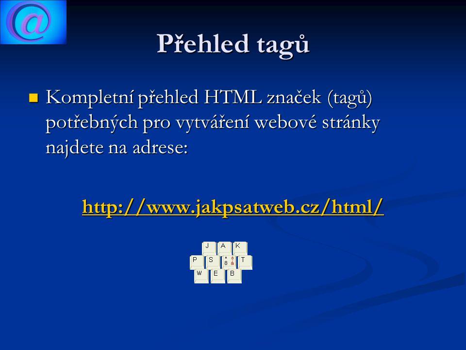 Přehled tagů Kompletní přehled HTML značek (tagů) potřebných pro vytváření webové stránky najdete na adrese: Kompletní přehled HTML značek (tagů) potřebných pro vytváření webové stránky najdete na adrese: http://www.jakpsatweb.cz/html/