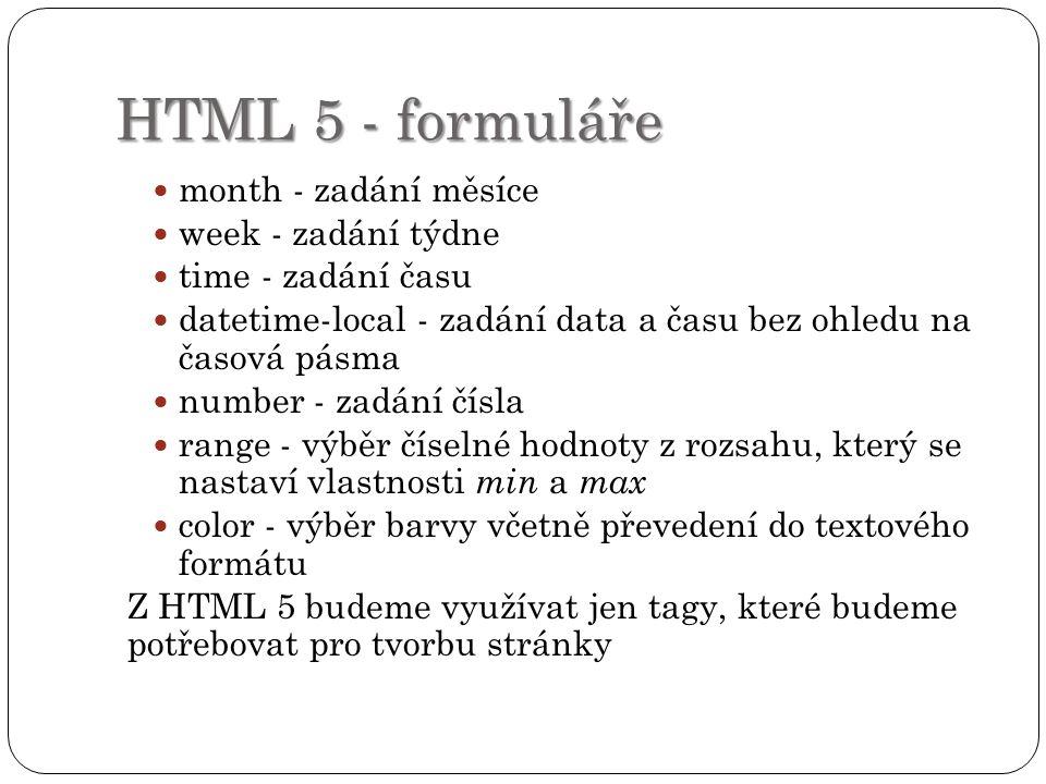 HTML 5 - formuláře month - zadání měsíce week - zadání týdne time - zadání času datetime-local - zadání data a času bez ohledu na časová pásma number - zadání čísla range - výběr číselné hodnoty z rozsahu, který se nastaví vlastnosti min a max color - výběr barvy včetně převedení do textového formátu Z HTML 5 budeme využívat jen tagy, které budeme potřebovat pro tvorbu stránky