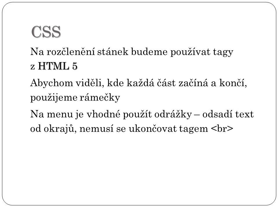 CSS HTML 5 Na rozčlenění stánek budeme používat tagy z HTML 5 Abychom viděli, kde každá část začíná a končí, použijeme rámečky Na menu je vhodné použít odrážky – odsadí text od okrajů, nemusí se ukončovat tagem