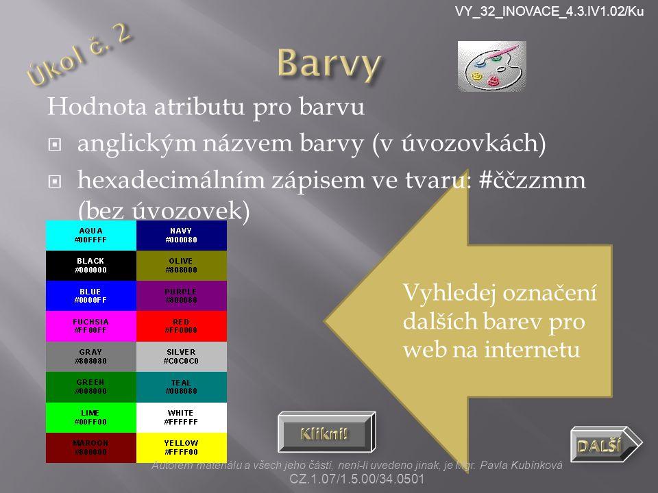 VY_32_INOVACE_4.3.IV1.02/Ku Vyhledej označení dalších barev pro web na internetu Hodnota atributu pro barvu  anglickým názvem barvy (v úvozovkách)  hexadecimálním zápisem ve tvaru: #ččzzmm (bez úvozovek) Autorem materiálu a všech jeho částí, není-li uvedeno jinak, je Mgr.