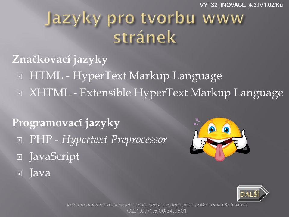 VY_32_INOVACE_4.3.IV1.02/Ku Značkovací jazyky  HTML - HyperText Markup Language  XHTML - Extensible HyperText Markup Language Programovací jazyky  PHP - Hypertext Preprocessor  JavaScript  Java Autorem materiálu a všech jeho částí, není-li uvedeno jinak, je Mgr.