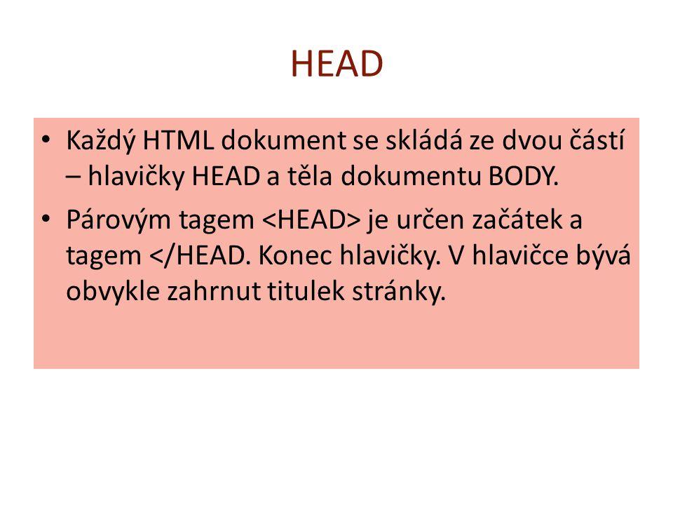 HEAD Každý HTML dokument se skládá ze dvou částí – hlavičky HEAD a těla dokumentu BODY. Párovým tagem je určen začátek a tagem </HEAD. Konec hlavičky.