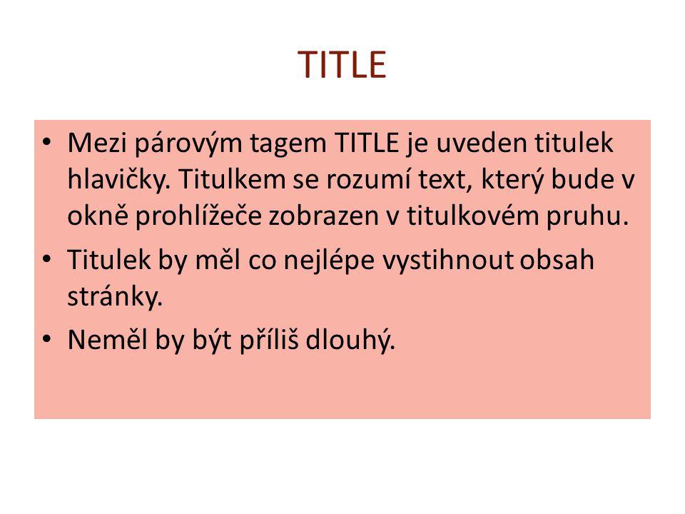 TITLE Mezi párovým tagem TITLE je uveden titulek hlavičky. Titulkem se rozumí text, který bude v okně prohlížeče zobrazen v titulkovém pruhu. Titulek