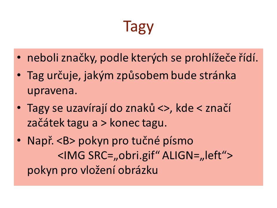 Tagy neboli značky, podle kterých se prohlížeče řídí. Tag určuje, jakým způsobem bude stránka upravena. Tagy se uzavírají do znaků <>, kde konec tagu.