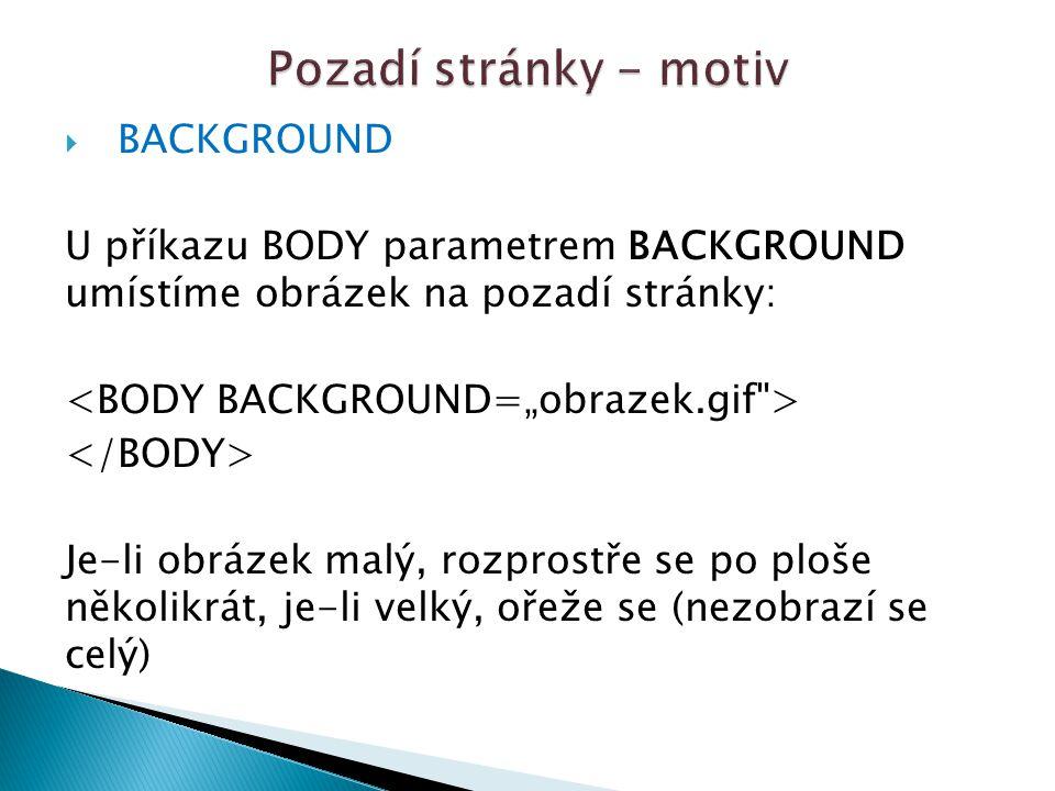  BACKGROUND U příkazu BODY parametrem BACKGROUND umístíme obrázek na pozadí stránky: Je-li obrázek malý, rozprostře se po ploše několikrát, je-li velký, ořeže se (nezobrazí se celý)