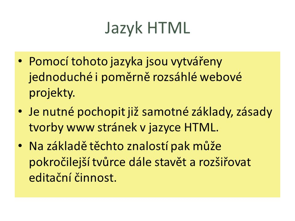 Jazyk HTML Pomocí tohoto jazyka jsou vytvářeny jednoduché i poměrně rozsáhlé webové projekty. Je nutné pochopit již samotné základy, zásady tvorby www
