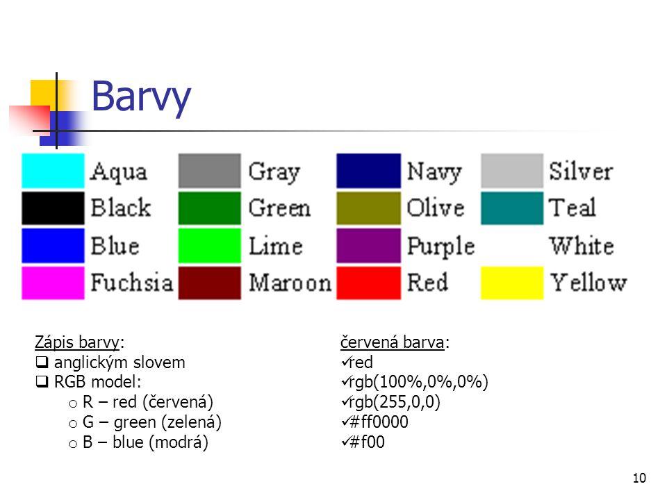 Barvy 10 Zápis barvy:  anglickým slovem  RGB model: o R – red (červená) o G – green (zelená) o B – blue (modrá) červená barva: red rgb(100%,0%,0%) rgb(255,0,0) #ff0000 #f00