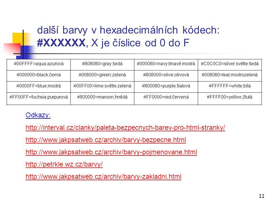 další barvy v hexadecimálních kódech: #XXXXXX, X je číslice od 0 do F 11 Odkazy: http://interval.cz/clanky/paleta-bezpecnych-barev-pro-html-stranky/ http://www.jakpsatweb.cz/archiv/barvy-bezpecne.html http://www.jakpsatweb.cz/archiv/barvy-pojmenovane.html http://petrkle.wz.cz/barvy/ http://www.jakpsatweb.cz/archiv/barvy-zakladni.html #00FFFF=aqua;azurová#808080=gray;šedá#000080=navy;tmavě modrá#C0C0C0=silver;světle šedá #000000=black;černá#008000=green;zelená#808000=olive;olivová#008080=teal;modrozelená #0000FF=blue;modrá#00FF00=lime;světle zelená#800080=purple;fialová#FFFFFF=white;bílá #FF00FF=fuchsia;purpurová#800000=maroon;hnědá#FF0000=red;červená#FFFF00=yellow;žlutá