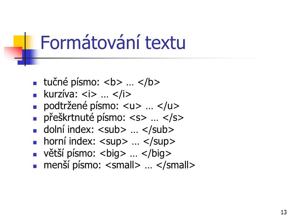 Formátování textu tučné písmo: … kurzíva: … podtržené písmo: … přeškrtnuté písmo: … dolní index: … horní index: … větší písmo: … menší písmo: … 13