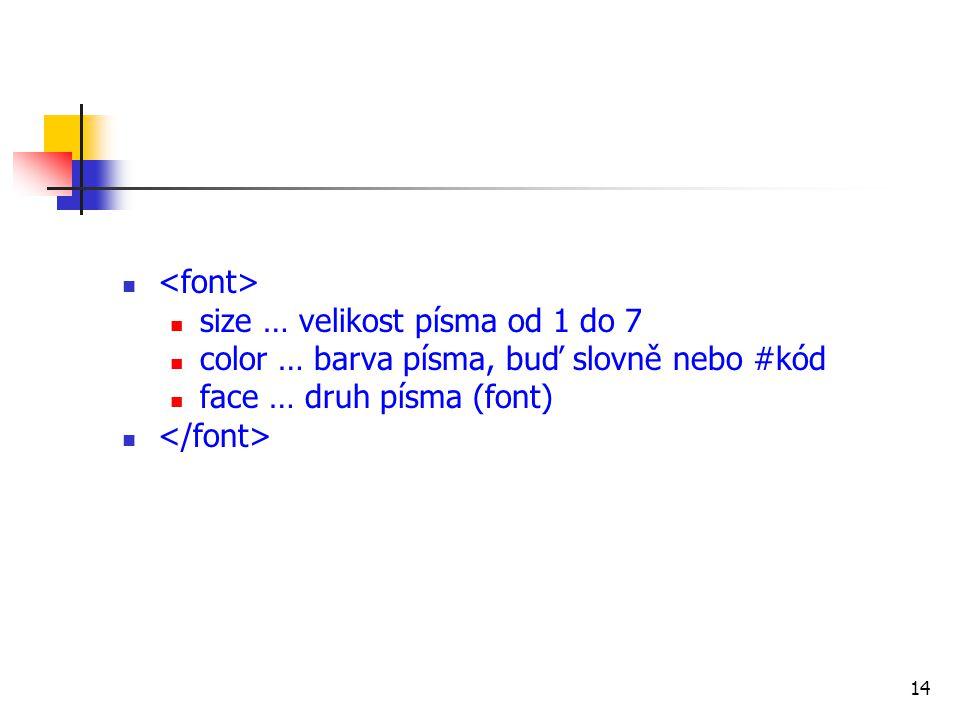 size … velikost písma od 1 do 7 color … barva písma, buď slovně nebo #kód face … druh písma (font) 14