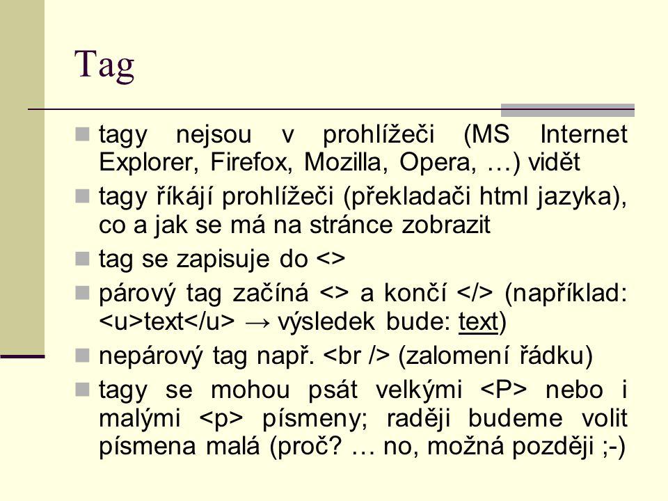 Tag tagy nejsou v prohlížeči (MS Internet Explorer, Firefox, Mozilla, Opera, …) vidět tagy říkájí prohlížeči (překladači html jazyka), co a jak se má