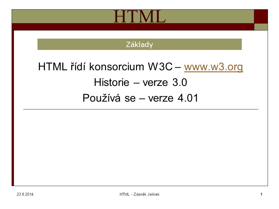 23.8.2014HTML - Zdeněk Jelínek1 HTML HTML řídí konsorcium W3C – www.w3.orgwww.w3.org Historie – verze 3.0 Používá se – verze 4.01 Základy