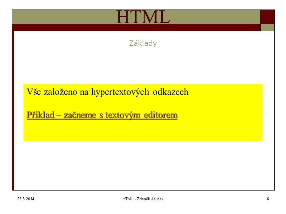 23.8.2014HTML - Zdeněk Jelínek6 HTML Základy Vše založeno na hypertextových odkazech Příklad – začneme s textovým editorem Příklad – začneme s textovým editorem