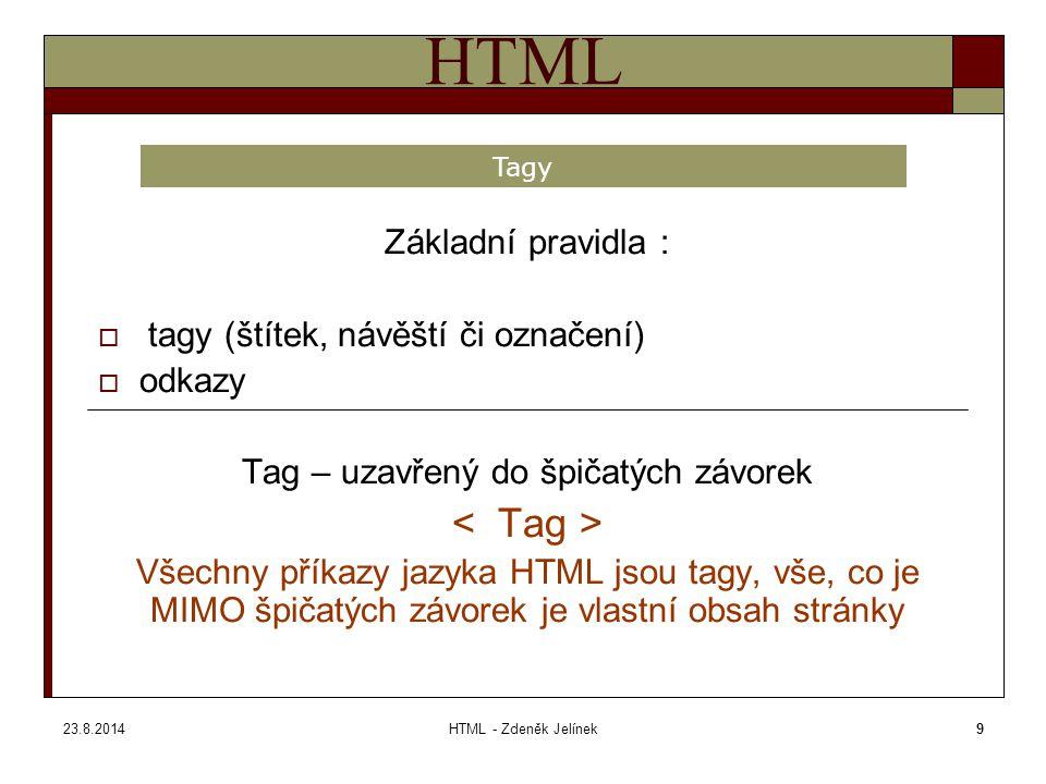 23.8.2014HTML - Zdeněk Jelínek10 HTML Tagy dělíme na :  párové tagy  nepárové tagy Příklad : Párové tagy jsou ty, které mezi sebe uzavírají obsah a přiřazují mu tak danou hodnotu (tagy jsou voleny pouze pro ilustraci, takhle samozřejmě neexistují) tento text bude červený a tento už zase červený nebude nebo : tento text bude červený a částečně také tučný a tento už zase NE Nepárové tagy umisťují do stránky jediný element, který je už svou podstatou nedělitelný Tagy