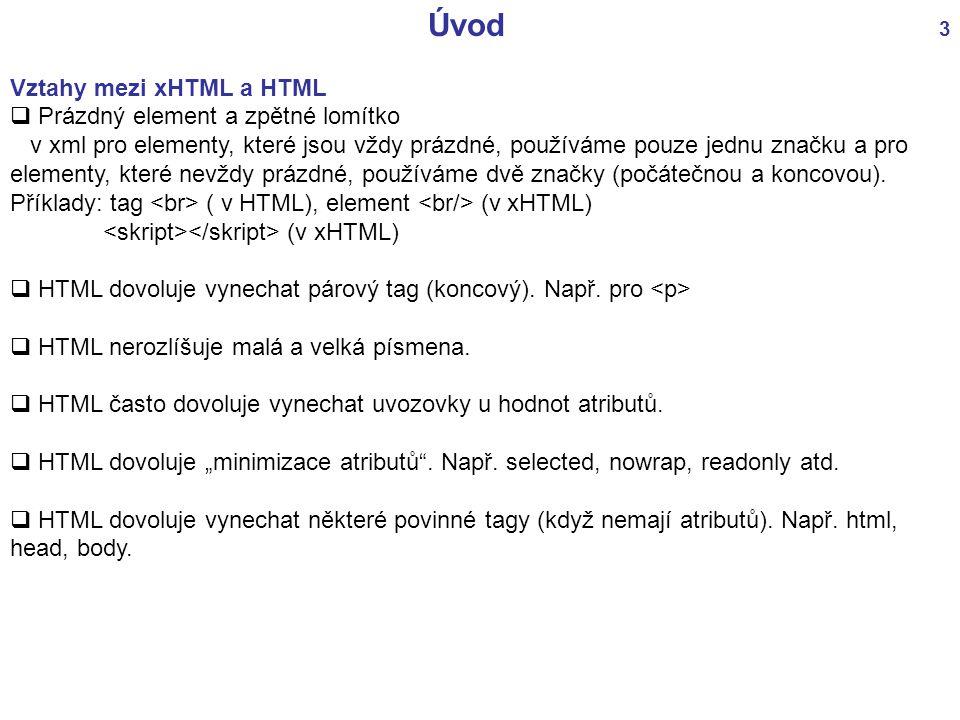 Úvod 3 Vztahy mezi xHTML a HTML  Prázdný element a zpětné lomítko v xml pro elementy, které jsou vždy prázdné, používáme pouze jednu značku a pro ele