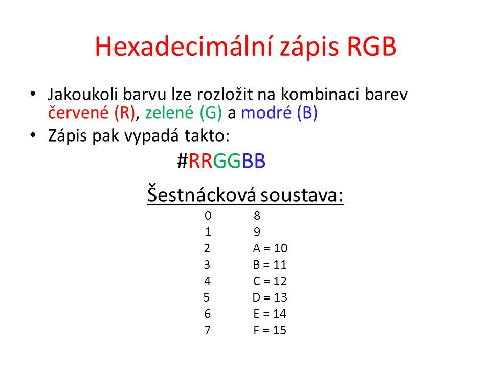 Hexadecimální zápis RGB Jakoukoli barvu lze rozložit na kombinaci barev červené (R), zelené (G) a modré (B) Zápis pak vypadá takto: #RRGGBB Šestnáckov