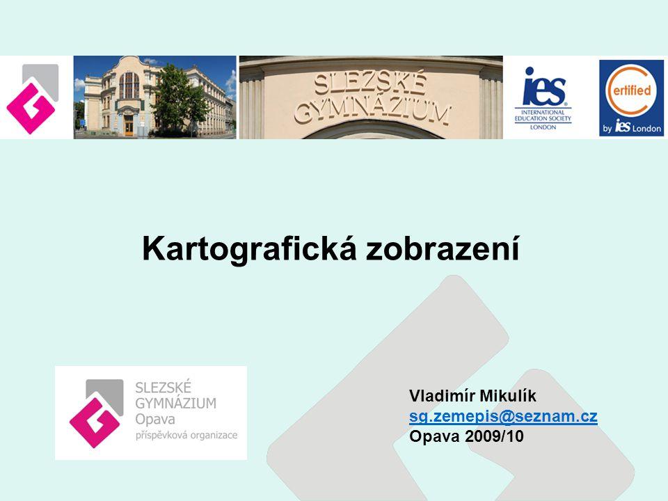 Vladimír Mikulík sg.zemepis@seznam.cz Opava 2009/10 Kartografická zobrazení