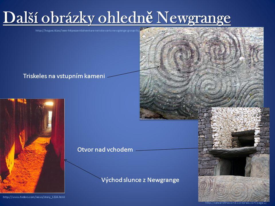 Další obrázky ohledn ě Newgrange Triskeles na vstupním kameni Východ slunce z Newgrange http://www.fodors.com/news/story_1224.html http://hogue.id.au/ieee-httpessentialventure-net-stewarts-newgrange-group-llc/ Otvor nad vchodem http://kateandtheworld.wordpress.com/page/2/