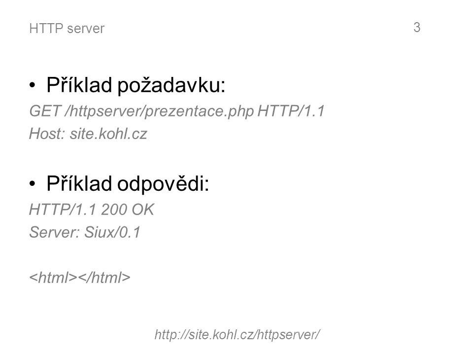 HTTP server Příklad požadavku: GET /httpserver/prezentace.php HTTP/1.1 Host: site.kohl.cz Příklad odpovědi: HTTP/1.1 200 OK Server: Siux/0.1 http://si