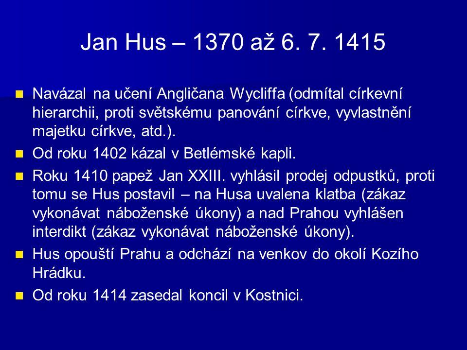 Jan Hus – 1370 až 6. 7. 1415 Navázal na učení Angličana Wycliffa (odmítal církevní hierarchii, proti světskému panování církve, vyvlastnění majetku cí