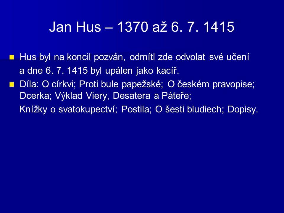 Jan Hus – 1370 až 6. 7. 1415 Hus byl na koncil pozván, odmítl zde odvolat své učení a dne 6. 7. 1415 byl upálen jako kacíř. Díla: O církvi; Proti bule