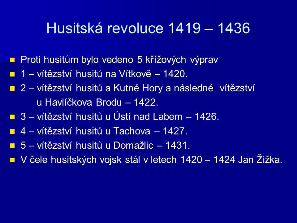 Husitská revoluce 1419 – 1436 Proti husitům bylo vedeno 5 křížových výprav 1 – vítězství husitů na Vítkově – 1420. 2 – vítězství husitů a Kutné Hory a