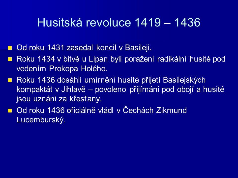 Husitská revoluce 1419 – 1436 Od roku 1431 zasedal koncil v Basileji. Roku 1434 v bitvě u Lipan byli poraženi radikální husité pod vedením Prokopa Hol