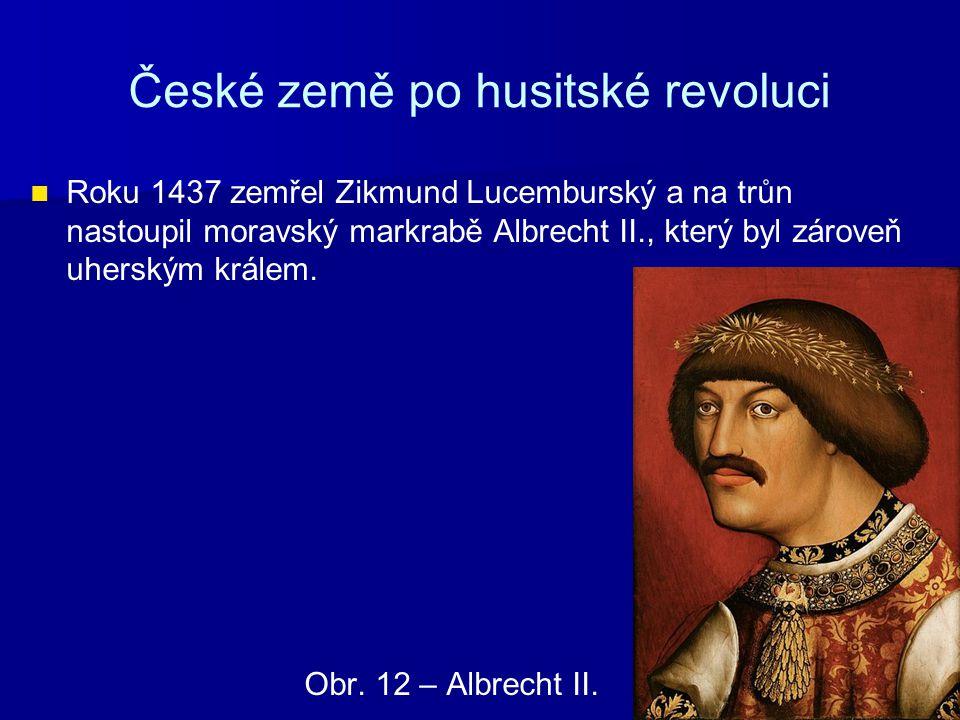 České země po husitské revoluci Roku 1437 zemřel Zikmund Lucemburský a na trůn nastoupil moravský markrabě Albrecht II., který byl zároveň uherským kr