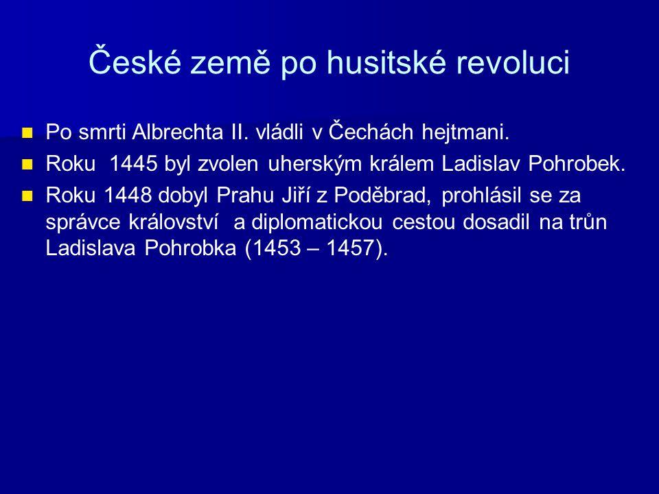 České země po husitské revoluci Po smrti Albrechta II. vládli v Čechách hejtmani. Roku 1445 byl zvolen uherským králem Ladislav Pohrobek. Roku 1448 do