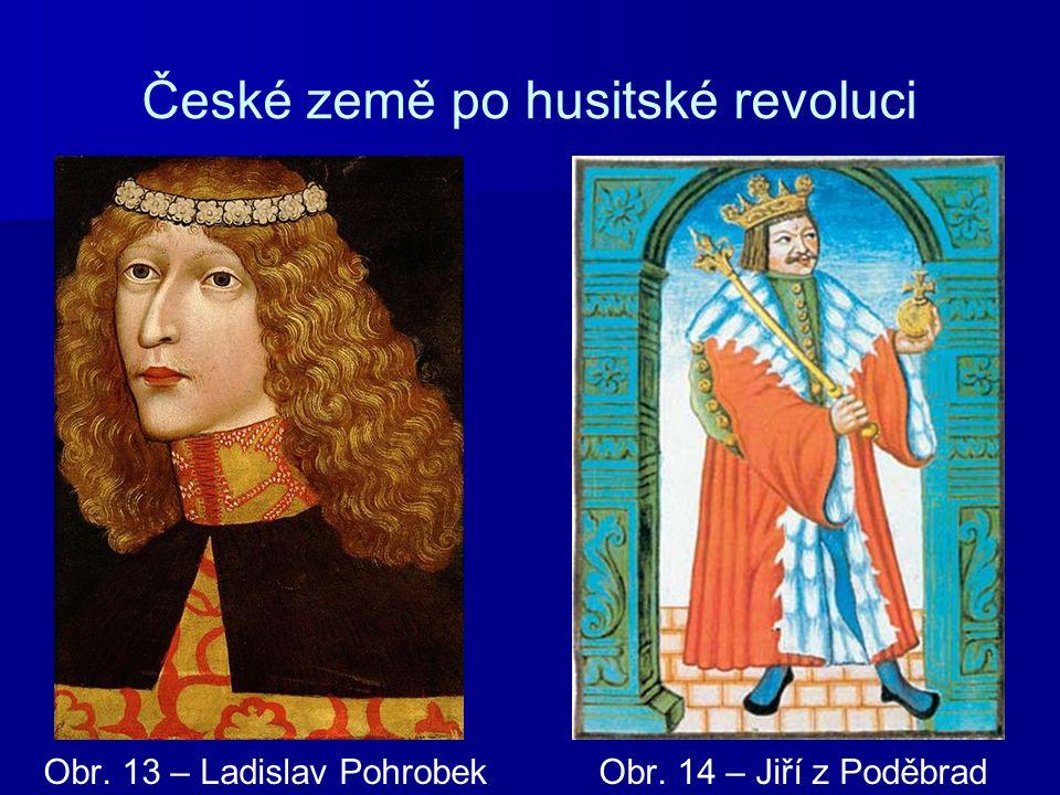České země po husitské revoluci Obr. 13 – Ladislav Pohrobek Obr. 14 – Jiří z Poděbrad