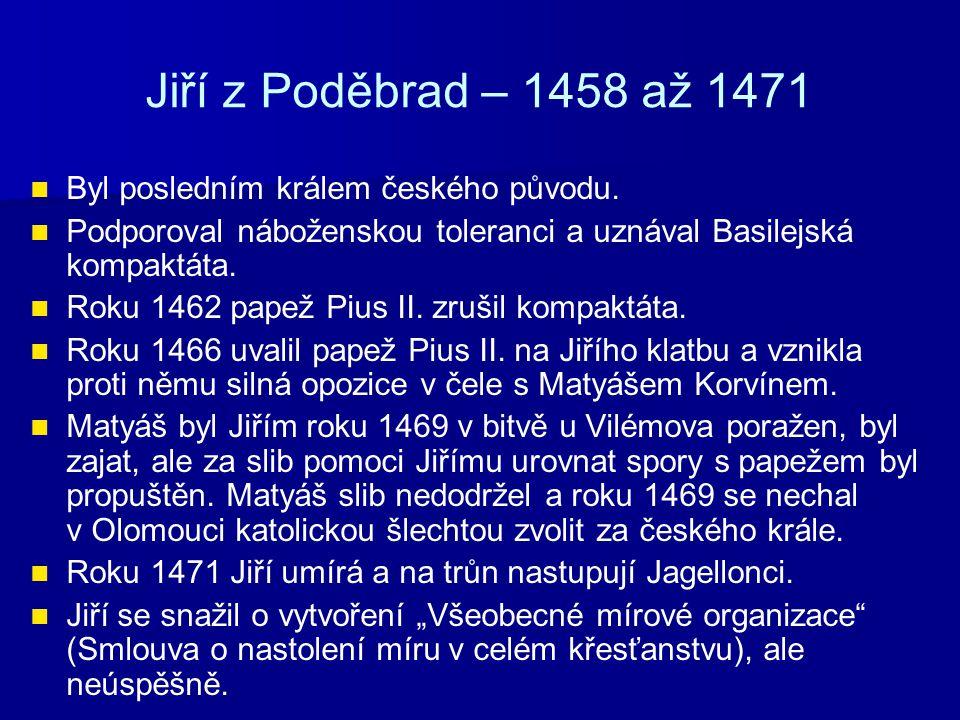 Jiří z Poděbrad – 1458 až 1471 Byl posledním králem českého původu. Podporoval náboženskou toleranci a uznával Basilejská kompaktáta. Roku 1462 papež