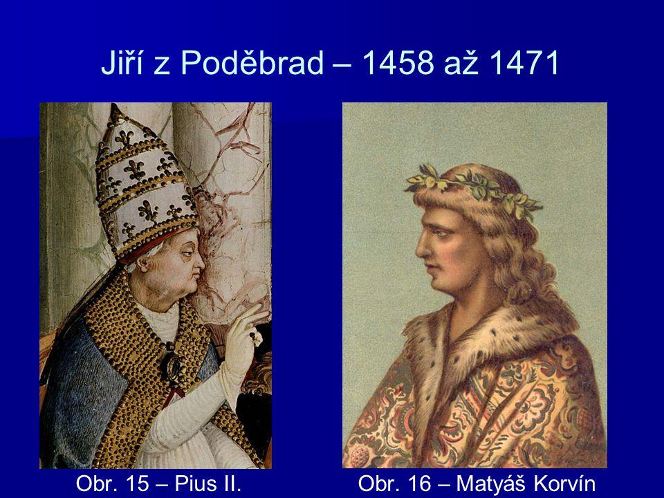 Jiří z Poděbrad – 1458 až 1471 Obr. 15 – Pius II. Obr. 16 – Matyáš Korvín