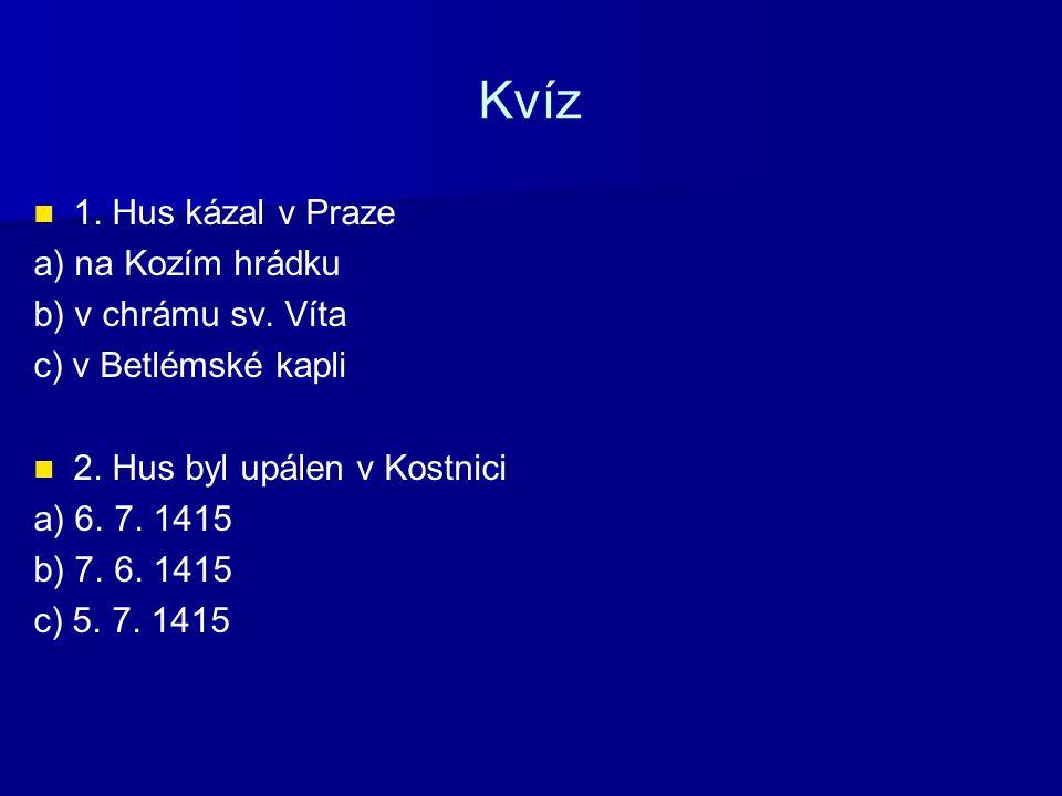 Kvíz 1. Hus kázal v Praze a) na Kozím hrádku b) v chrámu sv. Víta c) v Betlémské kapli 2. Hus byl upálen v Kostnici a) 6. 7. 1415 b) 7. 6. 1415 c) 5.