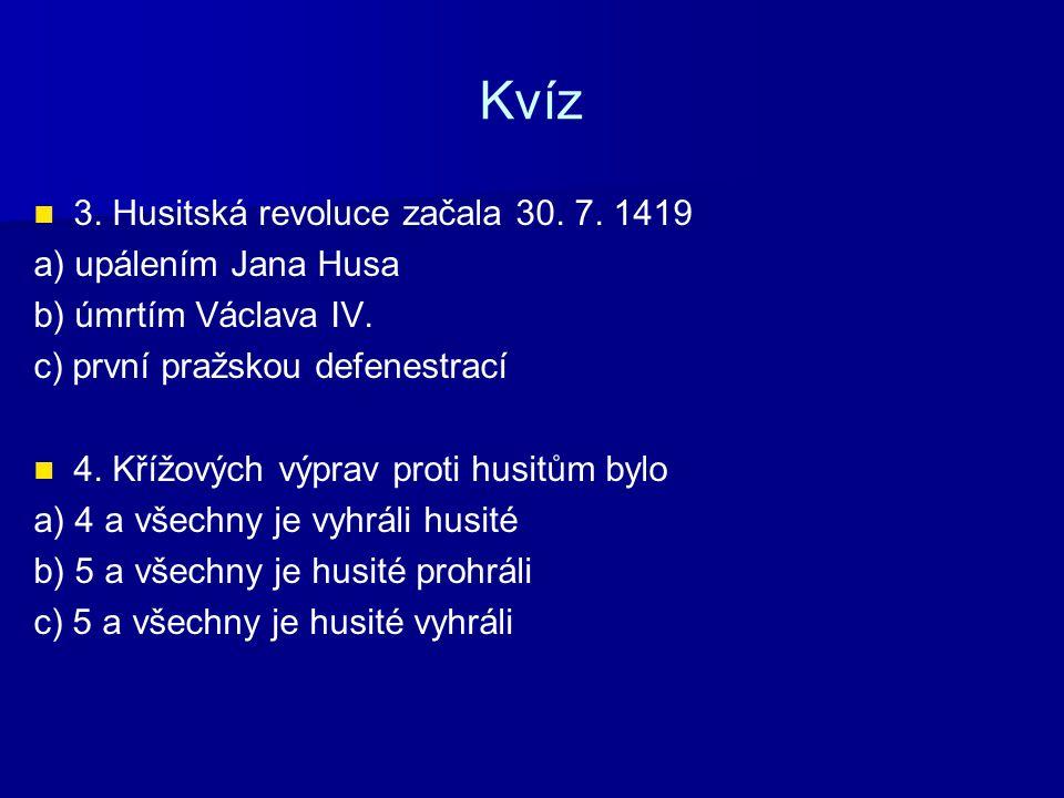 Kvíz 3. Husitská revoluce začala 30. 7. 1419 a) upálením Jana Husa b) úmrtím Václava IV. c) první pražskou defenestrací 4. Křížových výprav proti husi