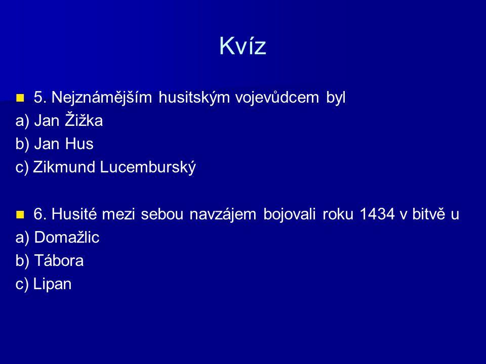 Kvíz 5. Nejznámějším husitským vojevůdcem byl a) Jan Žižka b) Jan Hus c) Zikmund Lucemburský 6. Husité mezi sebou navzájem bojovali roku 1434 v bitvě