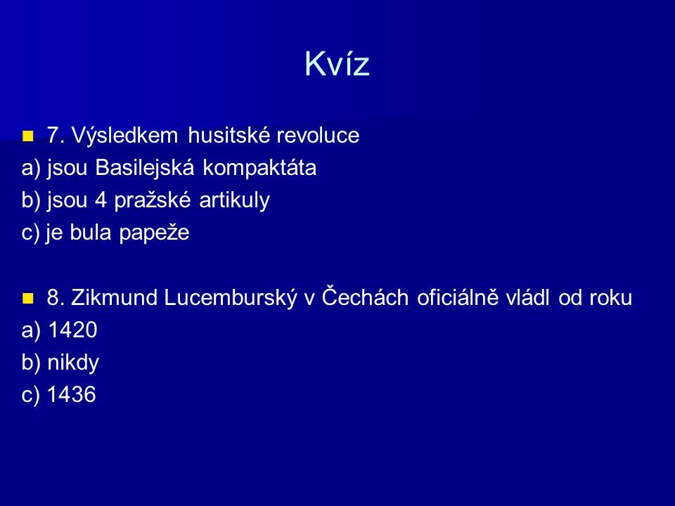 Kvíz 7. Výsledkem husitské revoluce a) jsou Basilejská kompaktáta b) jsou 4 pražské artikuly c) je bula papeže 8. Zikmund Lucemburský v Čechách oficiá