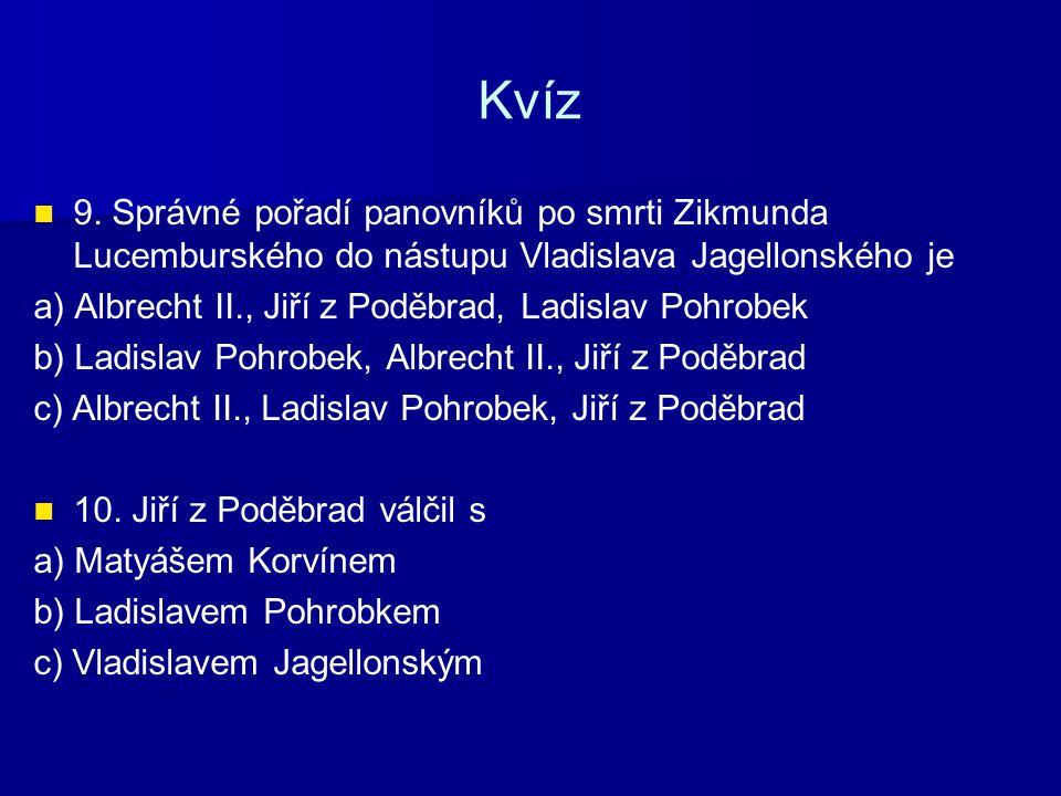 Kvíz 9. Správné pořadí panovníků po smrti Zikmunda Lucemburského do nástupu Vladislava Jagellonského je a) Albrecht II., Jiří z Poděbrad, Ladislav Poh