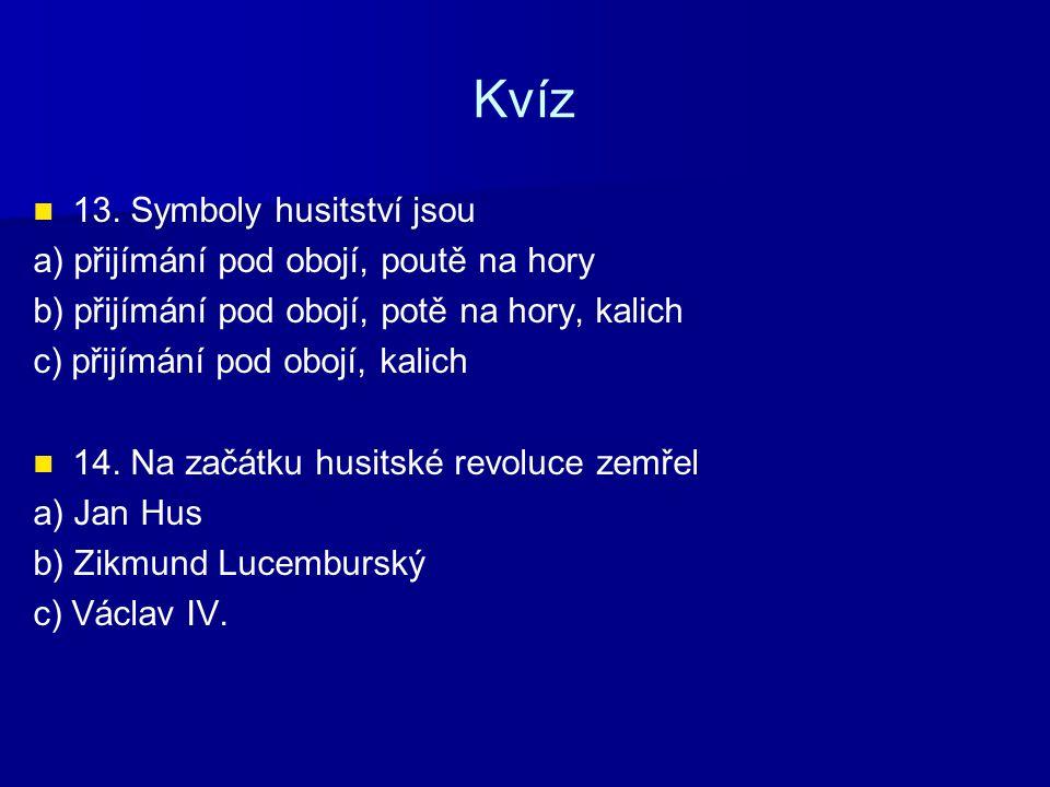 Kvíz 13. Symboly husitství jsou a) přijímání pod obojí, poutě na hory b) přijímání pod obojí, potě na hory, kalich c) přijímání pod obojí, kalich 14.