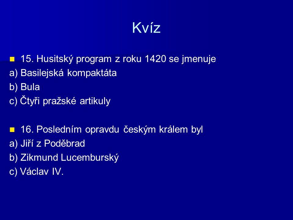 Kvíz 15. Husitský program z roku 1420 se jmenuje a) Basilejská kompaktáta b) Bula c) Čtyři pražské artikuly 16. Posledním opravdu českým králem byl a)