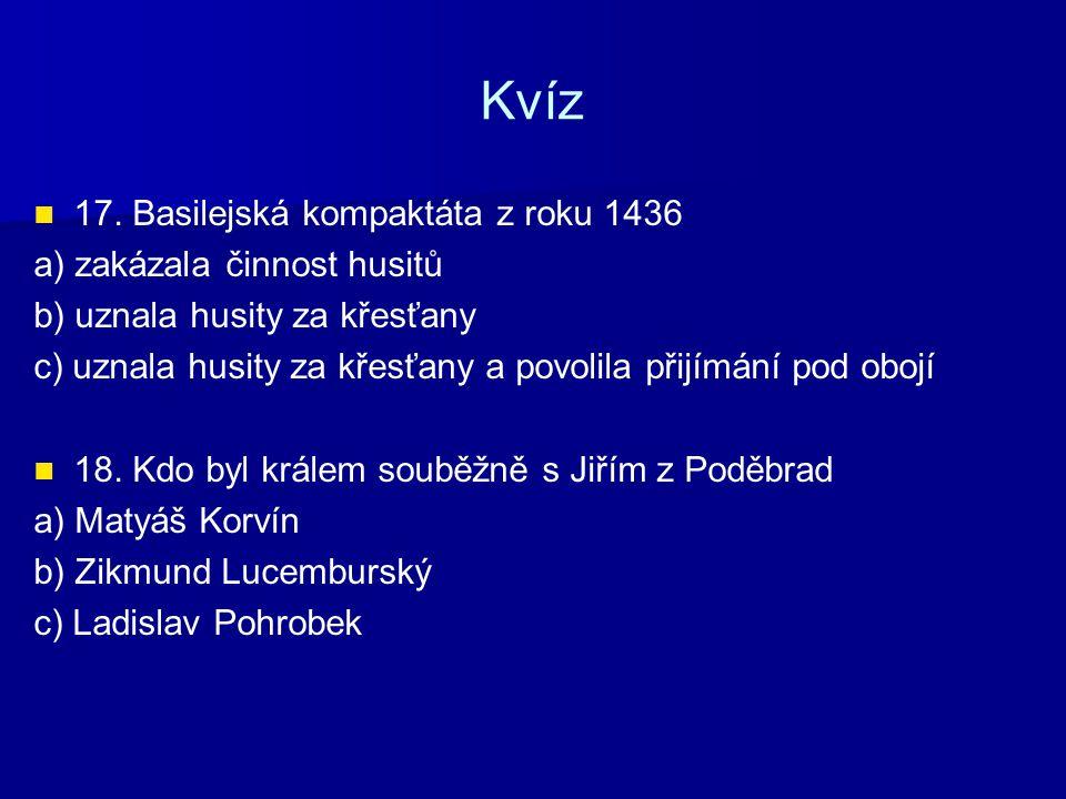 Kvíz 17. Basilejská kompaktáta z roku 1436 a) zakázala činnost husitů b) uznala husity za křesťany c) uznala husity za křesťany a povolila přijímání p