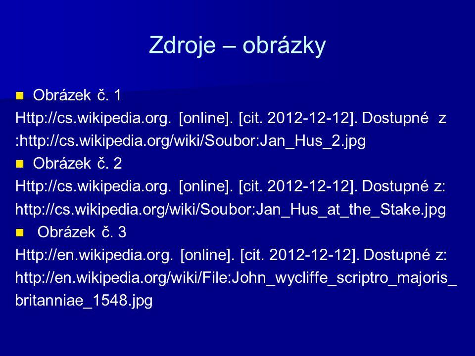 Zdroje – obrázky Obrázek č. 1 Http://cs.wikipedia.org. [online]. [cit. 2012-12-12]. Dostupné z :http://cs.wikipedia.org/wiki/Soubor:Jan_Hus_2.jpg Obrá