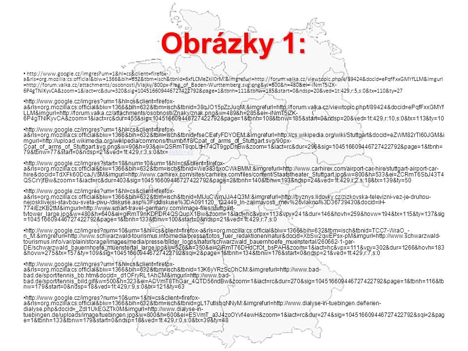 Obrázky 1: http://www.google.cz/imgres?um=1&hl=cs&client=firefox- a&rls=org.mozilla:cs:official&biw=1366&bih=632&tbm=isch&tbnid=6xfLCMeZkil0rM:&imgrefurl=http://forum.valka.cz/viewtopic.php/t/89424&docid=ePqfFxxGMYfLLM&imgurl =http://forum.valka.cz/attachments/osobnosti/Vlajky/800px-Flag_of_Baden-Wurttemberg.svg.png&w=800&h=480&ei=-iNmT5iZK- 6P4gTNiKyvCA&zoom=1&iact=rc&dur=320&sig=104516609446727422792&page=1&tbnh=111&tbnw=185&start=0&ndsp=20&ved=1t:429,r:5,s:0&tx=110&ty=27 http://www.google.cz/imgres?um=1&hl=cs&client=firefox- a&rls=org.mozilla:cs:official&biw=1366&bih=632&tbm=isch&tbnid=38qJO15pZzJuqM:&imgrefurl=http://forum.valka.cz/viewtopic.php/t/89424&docid=ePqfFxxGMYf LLM&imgurl=http://forum.valka.cz/attachments/osobnosti/Znaky/znak.png&w=489&h=285&ei=-iNmT5iZK- 6P4gTNiKyvCA&zoom=1&iact=rc&dur=455&sig=104516609446727422792&page=1&tbnh=108&tbnw=185&start=0&ndsp=20&ved=1t:429,r:10,s:0&tx=113&ty=10 http://www.google.cz/imgres?um=1&hl=cs&client=firefox- a&rls=org.mozilla:cs:official&biw=1366&bih=632&tbm=isch&tbnid=fseCEefyFDYOEM:&imgrefurl=http://cs.wikipedia.org/wiki/Stuttgart&docid=eZWM82rTl60JGM&i mgurl=http://upload.wikimedia.org/wikipedia/commons/thumb/f/f8/Coat_of_arms_of_Stuttgart.svg/90px- Coat_of_arms_of_Stuttgart.svg.png&w=90&h=93&ei=QSRmT9qoLdH74QT9gpDhBw&zoom=1&iact=rc&dur=296&sig=104516609446727422792&page=1&tbnh= 79&tbnw=77&start=0&ndsp=21&ved=1t:429,r:3,s:0&tx=49&ty=4949&ty=49 http://www.google.cz/imgres?start=18&num=10&um=1&hl=cs&client=firefox- a&rls=org.mozilla:cs:official&biw=1366&bih=632&tbm=isch&tbnid=We383qxoCWkBMM:&imgrefurl=http://www.carhirex.com/airport-car-hire/stuttgart-airport-car- hire&docid=TdXFk60DcaJV5M&imgurl=http://www.carhirex.com/sites/carhirex.com/files/content/Staatstheater_Stuttgart.jpg&w=800&h=533&ei=ZCRmT6SbJ43T4 QSCrYjfBw&zoom=1&iact=rc&dur=403&sig=104516609446727422792&page=2&tbnh=140&tbnw=193&ndsp=24&ved=1t:429,r:2,s:18&tx=139&ty=50 http://www.google.cz/imgres?um=1&hl=cs&client=firefox- a&rls=org.mozilla:cs:official&bi