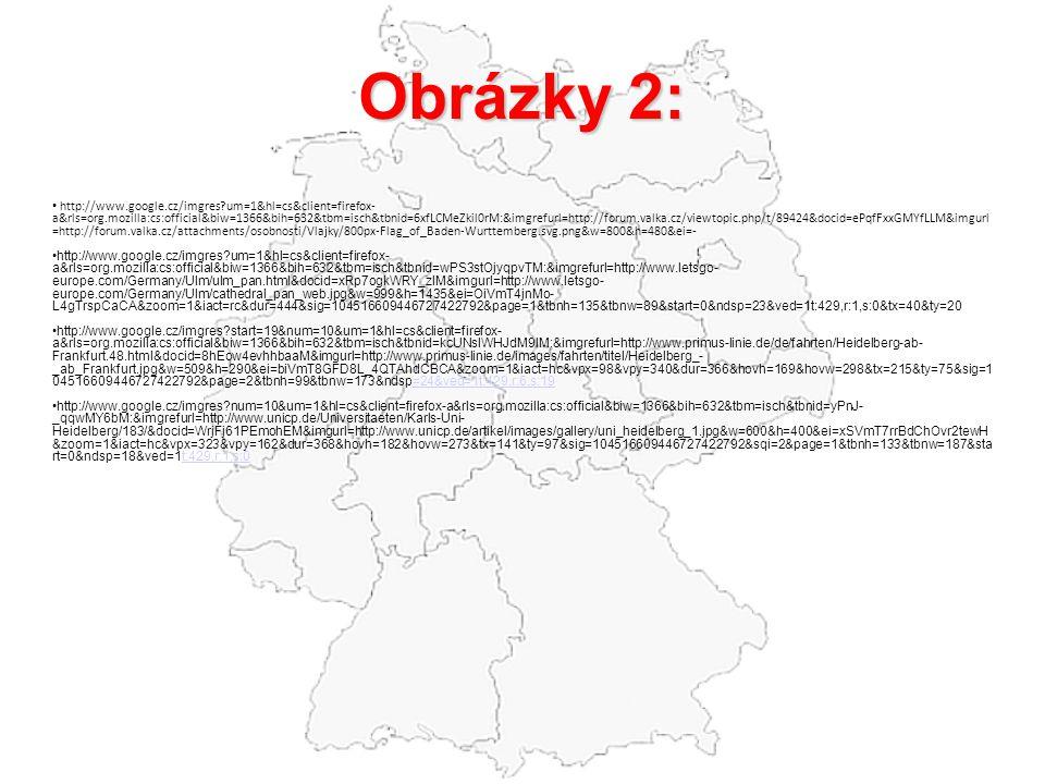 Obrázky 2: http://www.google.cz/imgres?um=1&hl=cs&client=firefox- a&rls=org.mozilla:cs:official&biw=1366&bih=632&tbm=isch&tbnid=6xfLCMeZkil0rM:&imgrefurl=http://forum.valka.cz/viewtopic.php/t/89424&docid=ePqfFxxGMYfLLM&imgurl =http://forum.valka.cz/attachments/osobnosti/Vlajky/800px-Flag_of_Baden-Wurttemberg.svg.png&w=800&h=480&ei=- http://www.google.cz/imgres?um=1&hl=cs&client=firefox- a&rls=org.mozilla:cs:official&biw=1366&bih=632&tbm=isch&tbnid=wPS3stOjyqpvTM:&imgrefurl=http://www.letsgo- europe.com/Germany/Ulm/ulm_pan.html&docid=xRp7ogkWRY_zIM&imgurl=http://www.letsgo- europe.com/Germany/Ulm/cathedral_pan_web.jpg&w=999&h=1435&ei=OiVmT4jnMo- L4gTrspCaCA&zoom=1&iact=rc&dur=444&sig=104516609446727422792&page=1&tbnh=135&tbnw=89&start=0&ndsp=23&ved=1t:429,r:1,s:0&tx=40&ty=20 http://www.google.cz/imgres?start=19&num=10&um=1&hl=cs&client=firefox- a&rls=org.mozilla:cs:official&biw=1366&bih=632&tbm=isch&tbnid=kcUNsIWHJdM9IM:&imgrefurl=http://www.primus-linie.de/de/fahrten/Heidelberg-ab- Frankfurt.48.html&docid=8hEow4evhhbaaM&imgurl=http://www.primus-linie.de/images/fahrten/titel/Heidelberg_- _ab_Frankfurt.jpg&w=509&h=290&ei=biVmT8GFD8L_4QTAhdCBCA&zoom=1&iact=hc&vpx=98&vpy=340&dur=366&hovh=169&hovw=298&tx=215&ty=75&sig=1 04516609446727422792&page=2&tbnh=99&tbnw=173&ndsp=24&ved=1t:429,r:6,s:19=24&ved=1t:429,r:6,s:19 http://www.google.cz/imgres?num=10&um=1&hl=cs&client=firefox-a&rls=org.mozilla:cs:official&biw=1366&bih=632&tbm=isch&tbnid=yPnJ- _qqwMY6bM:&imgrefurl=http://www.unicp.de/Universitaeten/Karls-Uni- Heidelberg/183/&docid=WrjFj61PEmohEM&imgurl=http://www.unicp.de/artikel/images/gallery/uni_heidelberg_1.jpg&w=600&h=400&ei=xSVmT7rrBdChOvr2tewH &zoom=1&iact=hc&vpx=323&vpy=162&dur=368&hovh=182&hovw=273&tx=141&ty=97&sig=104516609446727422792&sqi=2&page=1&tbnh=133&tbnw=187&sta rt=0&ndsp=18&ved=1t:429,r:1,s:0t:429,r:1,s:0